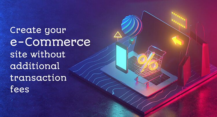 Create your e-Commerce site without additional transaction fees